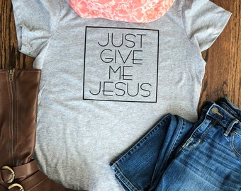 Just Give Me Jesus - Christian Shirt - Faith Shirt