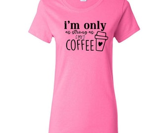 I'm only as strong as my coffee Ladies T shirt, Coffee T shirt, Funny coffee shirt, Coffee lover T shirt, Coffee lover, coffee addict