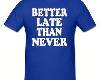 Better late than never t shirt,men's t shirt sizes small- 2xl, Funny t shirt