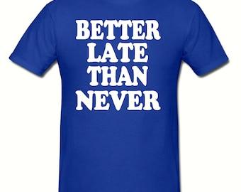 Better late than never t shirt,men's t shirt sizes small- 2xl, Funny t shirt