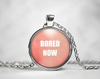 Bored Now, 25mm Silver Pendant, Gifts For Her, Quote Pendant, Snarky Quote, Funny Quote