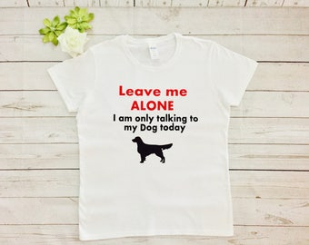 Leave me alone I am talking only to my Dog today, Dog lovers Tshirt, Dog lovers any Dog schiluette made to order
