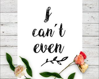 I cant even printable | Digital Download | Quotes | Printable Qutes