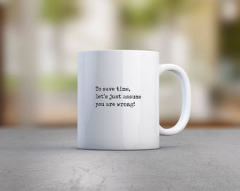 To Save Time Let's Just Assume You Are Wrong Mug