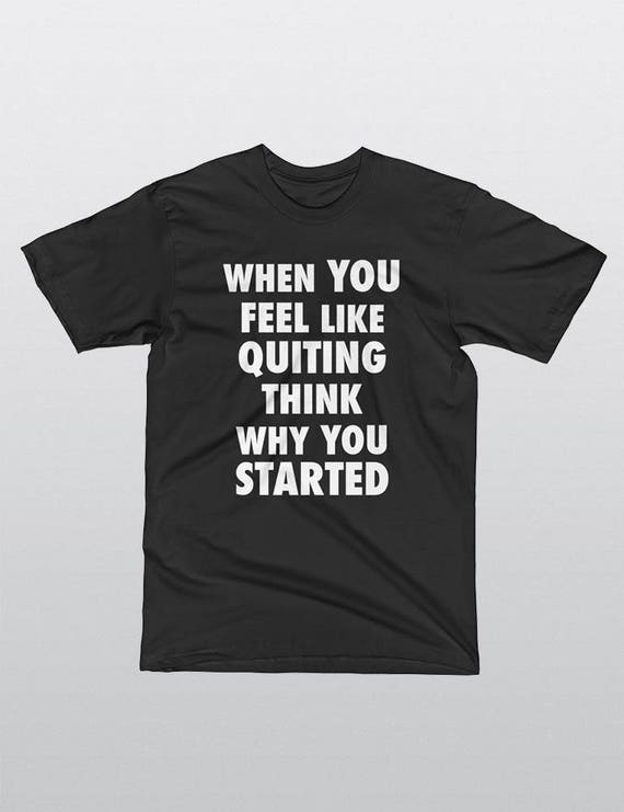 When You Feel Like Quitting Think Why You Started | UNISEX 100% Cotton T-Shirt