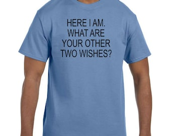 Funny Humor Tshirt Here I am.  What Are Your Other Two Wishes  model xx50584