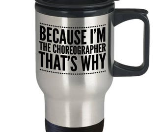Choreography Coffee Cup - Choreography Travel Mug - Choreography Gift - Funny Choreography Mug - Because I'm The Choreographer That's Why