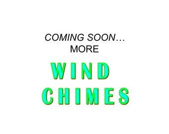 MORE WIND CHIMES Coming Soon!