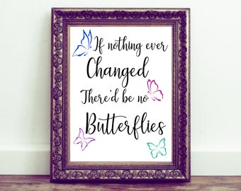 If Nothing Ever Changed There'd Be No Butterflies, Printable wall art, Quote, Inspirational, Motivational