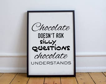 Chocolate Doesn't Ask Silly Questions Chocolate Understands | Chocolate Quotes | Chocolate Lover | Chocoholic | Chocolate Prints | Chocolate