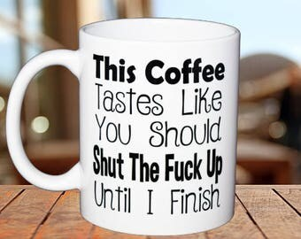 Novelty Coffee Mug This Coffee Tastes Like You Should Shut The F Up Until I Finish
