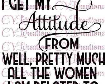 I get my attitude from well, pretty much all the women i'm related to SVG PNG DXF