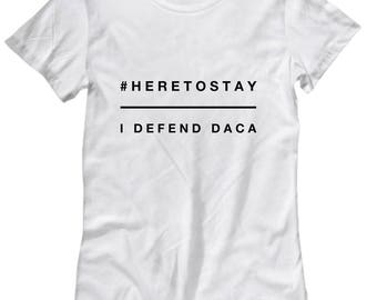 Here to stay I defend DACA Protest Shirt, Support DREAMERs tee, down with DACA, Democrat T-shirt