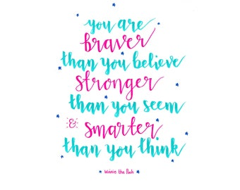 You are braver than you believe. Winnie the Pooh quote