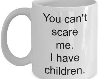 Coffee mug, You can't scare me.  I have children.  cup, ceramic