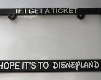 If I get a ticket I hope it's to Disneyland License Plate Frame