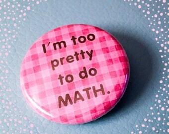 I'm Too Pretty to Do Math - Pinback Button Badge 1.25 inch Flair