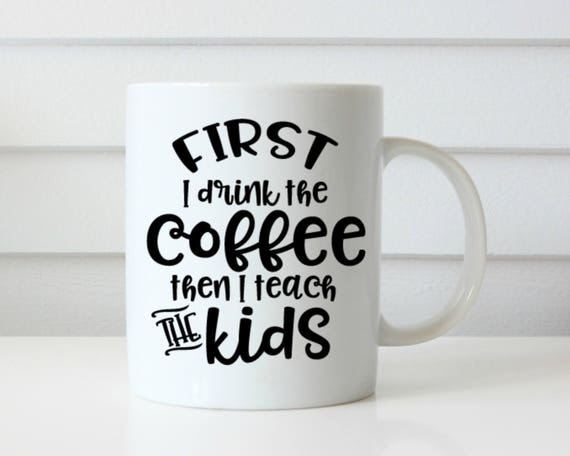first i drink the coffee then i teach the kids mug teacher mug back to school coffee mug teacher gift