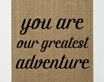 You Are Our Greatest Adventure - BURLAP SIGN 5x7 8x10 - Rustic Vintage/Home Decor/Nursery/Love House Sign