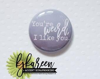 """Badge 1"""" - You're weird, I like you"""