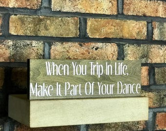 When You Trip In Life Make It Part Of Your Dance/Home Decor/Wall Decor/Sign/Signs/Wood Signs/Wooden Signs/Mantle Decor/Shelf Sitter
