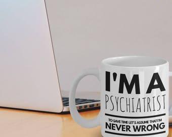 Psychiatrist Mug - Funny Psychiatrist Coffee Mug - Psychiatrist Gifts - I'm A Psychiatrist To Save Time Let's Assume That I'm Never Wrong