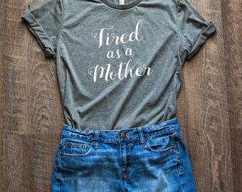 Tired as a Mother Shirt // Mom Shirt // Tired Mom T-Shirt // Mom Gift // Mother Shirt
