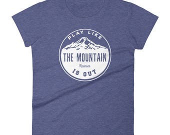 Play Like the Mountain is Out T-Shirt- Rainier- Mount Rainier- Live Like the Mountain is Out- Women's Shirt- PNW- Hiking- Gift for Her