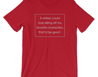 If Writers Could Stop Killing Off My Favorite Characters That'd Be Great Fandom T-Shirt