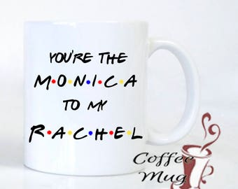 Best Friend, coffee mug, You're the Monica to my Rachel, Rachel to my Monica, best friends, friends mug, F•R•I•E•N•D•S mug, mugs with saying