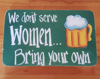 "We Don't Serve Women, Bring Your Own  -   8"" x 5.5"""