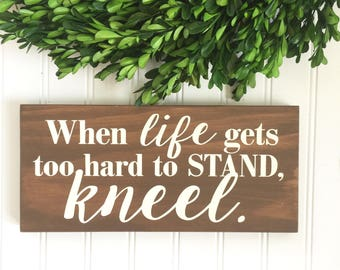 When Life Gets Too Hard to Stand Kneel - Christian Decor - Christian Gift - Religious Decor - Motivational Sign  - Inspirational Sign