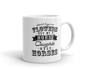 Don't Buy Me Flowers. Buy me a Horse. Cowgirls Need Horses // Coffee or Tea Mug // Cowgirl Birthday Gift // Horse Lover Present