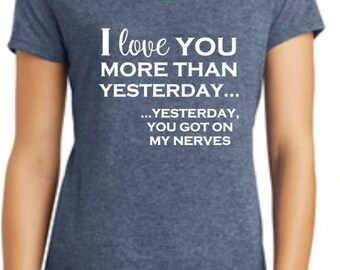 I Love You More Than Yesterday....Yesterday You Got On My Nerves. Super Soft Triblend T-shirt. Available in Several Colors