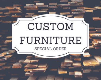 CUSTOM FURNITURE Special Order Only