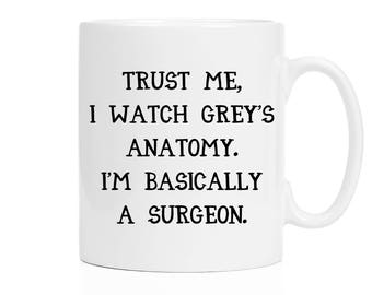 Trust Me, I Watch Grey's Anatomy, I'm Basically a Surgeon Mug | Funny Mugs | Cute Mugs | 11 oz and bigger 15 oz mug available