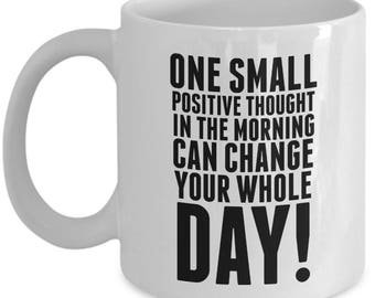 One Small Positive Thought In The Morning Can Change Your Whole Day - High Quality Ceramic 11 oz or 15 oz Mug -Motivation Motivational Goals