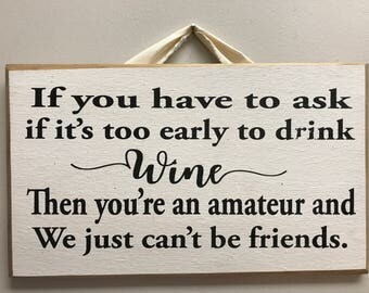 Wine sign If you have to ask if it's too early to drink wine you're an amateur and we can't be friends quote wood funny