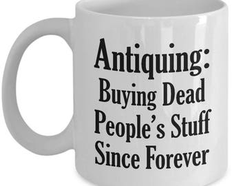 Funny Antiquer Mug - Antiquing Buying Dead People's Stuff - Antiques Coffee Mugs Collector Cup Gift