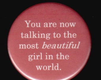 Great sale You are now talking to the most beautiful girl in the world.   Pinback button or magnet