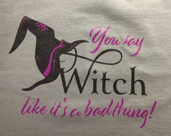 Custom T-Shirt:  You say witch like it is a bad thing