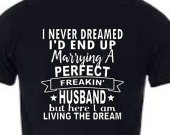 Fun Shirt! I never dreamed I'd end up marrying a perfect freakin' husband, but here I am living the dream.