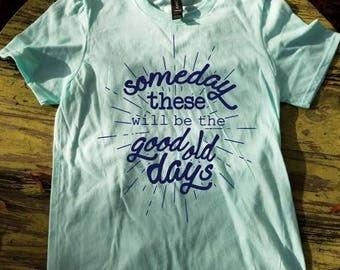 Someday these will be the good old days tshirt