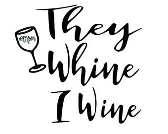 they whine I wine, mom life, wine mom, mom of kids, mom wine glass, mom quote, cut file, printable,  cricut, silhouette, instant download