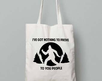 I've Got Nothing to Prove to You People - Bigfoot Tote - Funny Bigfoot Bag - Sasquatch
