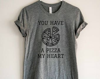 Pizza Shirt - You Have a Pizza My Heart // Foodie Gift // Food Lover Tee // Pizza Tshirt