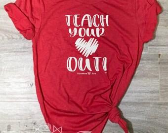 Valentine Shirt, Teach Your Heart Out Shirt, Teacher Shirt, Teacher Valentine Tee, Graphic Tee, Happy Day, Shirt, Women's Valentine Shirt