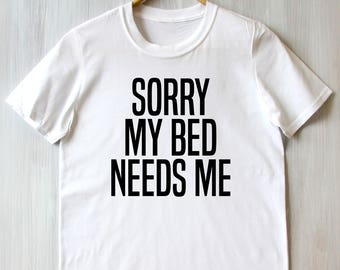 Sorry My Bed Needs Me  Tee Back To Bed Sleep Addict Too Tired Slogan Tumblr T-shirt