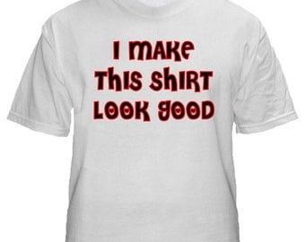 I Make This Shirt Look Good T-Shirt