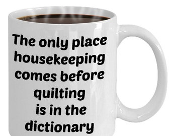 Funny Quilting Mug- Only Place Housekeeping Comes Before Quilting Ceramic Coffee Cup- Gift For Quilter, Her- Quilting Gifts Valentine's Gift